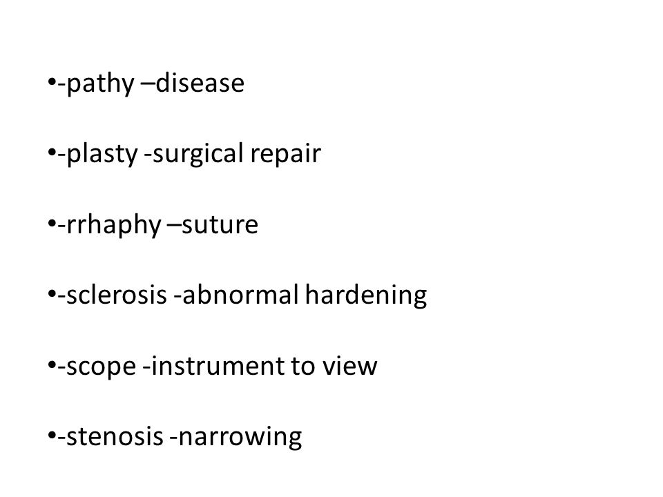 -pathy –disease -plasty -surgical repair -rrhaphy –suture -sclerosis -abnormal hardening -scope -instrument to view -stenosis -narrowing
