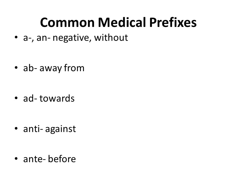 Common Medical Prefixes a-, an- negative, without ab- away from ad- towards anti- against ante- before