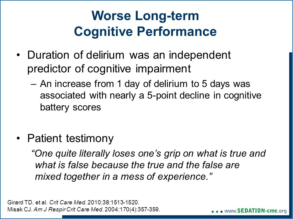 Worse Long-term Cognitive Performance Duration of delirium was an independent predictor of cognitive impairment –An increase from 1 day of delirium to 5 days was associated with nearly a 5-point decline in cognitive battery scores Patient testimony One quite literally loses one's grip on what is true and what is false because the true and the false are mixed together in a mess of experience. Girard TD, et al.