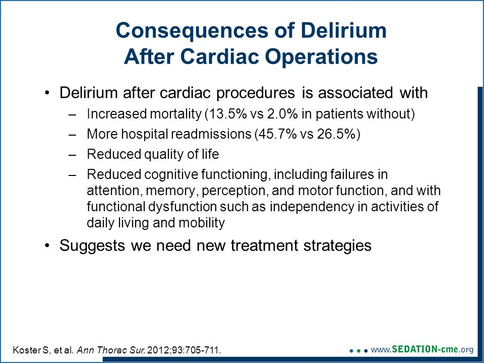 Consequences of Delirium After Cardiac Operations Delirium after cardiac procedures is associated with –Increased mortality (13.5% vs 2.0% in patients without) –More hospital readmissions (45.7% vs 26.5%) –Reduced quality of life –Reduced cognitive functioning, including failures in attention, memory, perception, and motor function, and with functional dysfunction such as independency in activities of daily living and mobility Suggests we need new treatment strategies Koster S, et al.