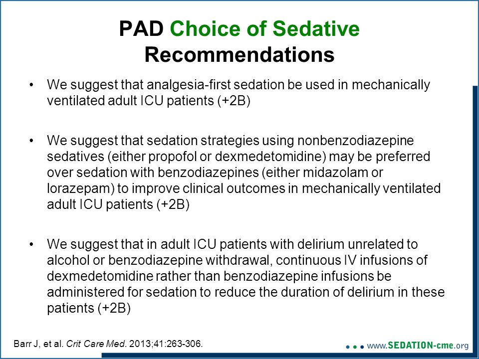PAD Choice of Sedative Recommendations We suggest that analgesia-first sedation be used in mechanically ventilated adult ICU patients (+2B) We suggest that sedation strategies using nonbenzodiazepine sedatives (either propofol or dexmedetomidine) may be preferred over sedation with benzodiazepines (either midazolam or lorazepam) to improve clinical outcomes in mechanically ventilated adult ICU patients (+2B) We suggest that in adult ICU patients with delirium unrelated to alcohol or benzodiazepine withdrawal, continuous IV infusions of dexmedetomidine rather than benzodiazepine infusions be administered for sedation to reduce the duration of delirium in these patients (+2B) Barr J, et al.