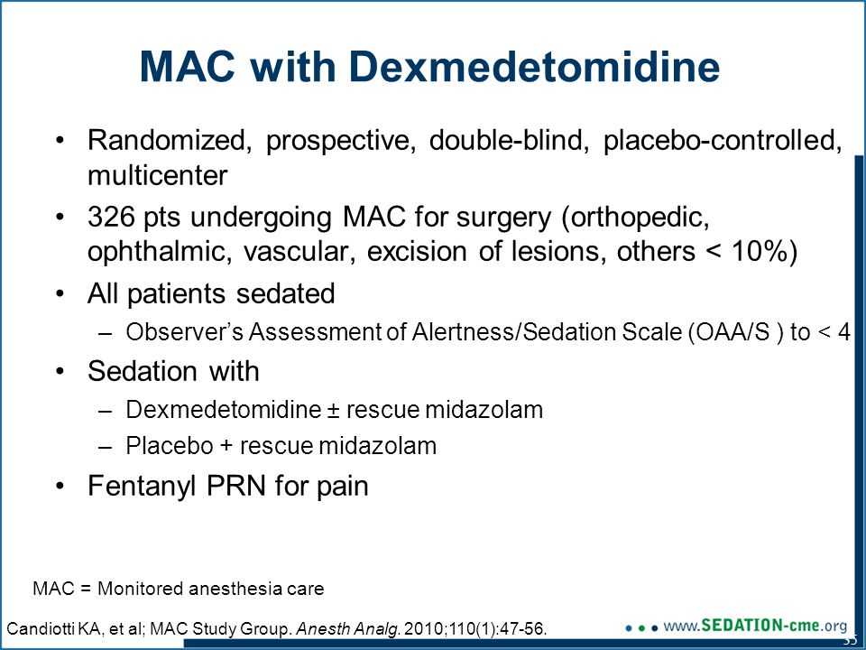 35 Randomized, prospective, double-blind, placebo-controlled, multicenter 326 pts undergoing MAC for surgery (orthopedic, ophthalmic, vascular, excision of lesions, others < 10%) All patients sedated –Observer's Assessment of Alertness/Sedation Scale (OAA/S ) to < 4 Sedation with –Dexmedetomidine ± rescue midazolam –Placebo + rescue midazolam Fentanyl PRN for pain MAC with Dexmedetomidine Candiotti KA, et al; MAC Study Group.