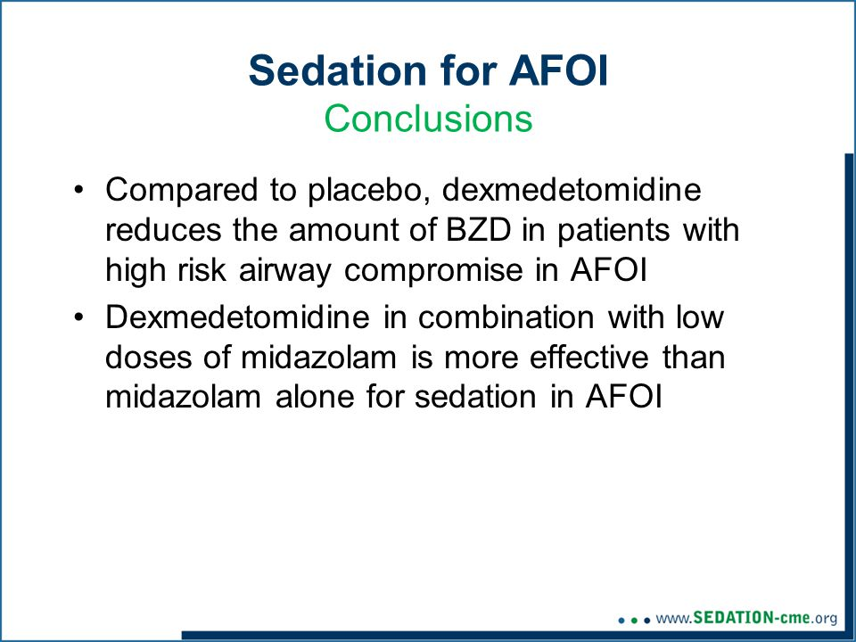 Sedation for AFOI Conclusions Compared to placebo, dexmedetomidine reduces the amount of BZD in patients with high risk airway compromise in AFOI Dexmedetomidine in combination with low doses of midazolam is more effective than midazolam alone for sedation in AFOI