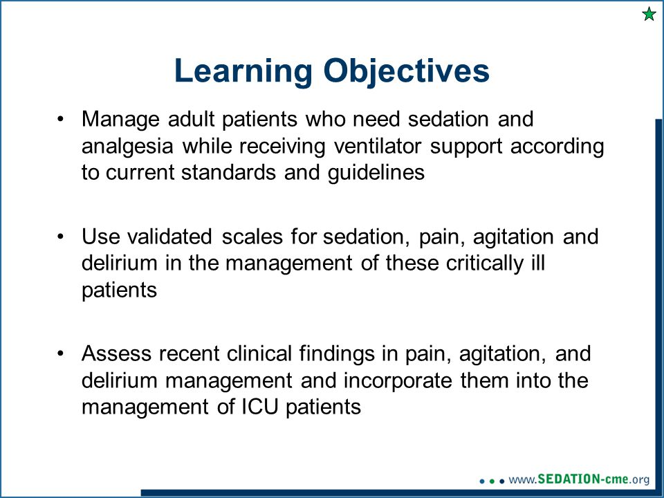 Learning Objectives Manage adult patients who need sedation and analgesia while receiving ventilator support according to current standards and guidelines Use validated scales for sedation, pain, agitation and delirium in the management of these critically ill patients Assess recent clinical findings in pain, agitation, and delirium management and incorporate them into the management of ICU patients