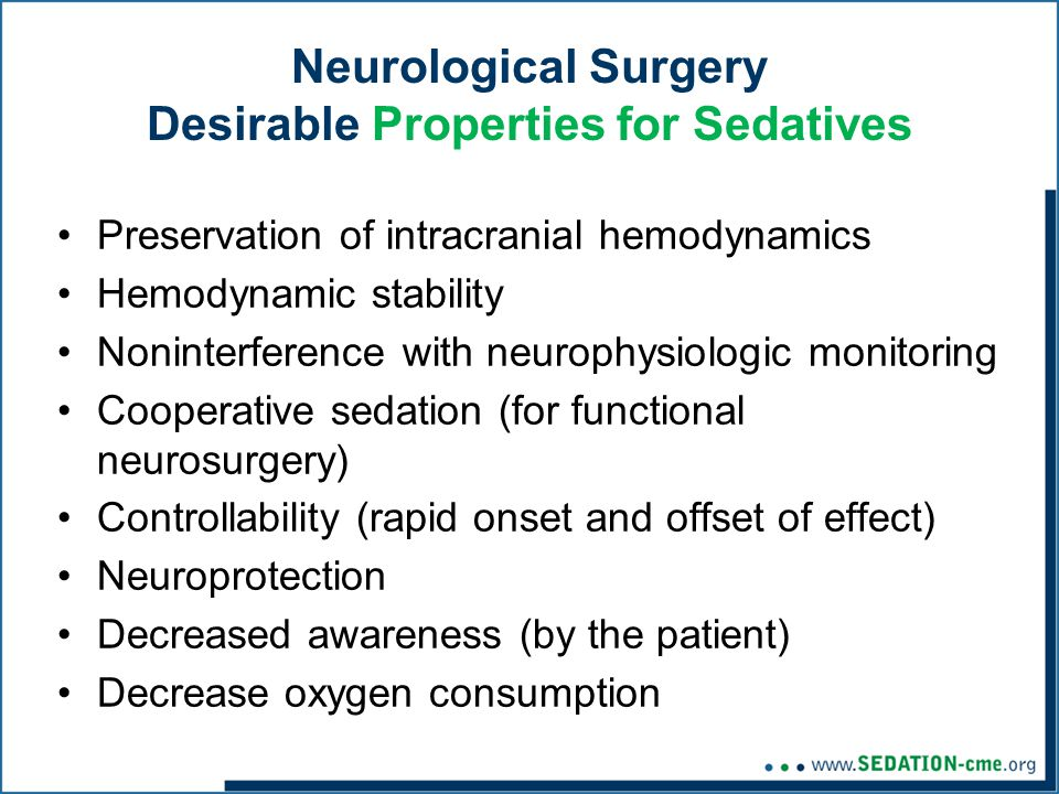 Neurological Surgery Desirable Properties for Sedatives Preservation of intracranial hemodynamics Hemodynamic stability Noninterference with neurophysiologic monitoring Cooperative sedation (for functional neurosurgery) Controllability (rapid onset and offset of effect) Neuroprotection Decreased awareness (by the patient) Decrease oxygen consumption