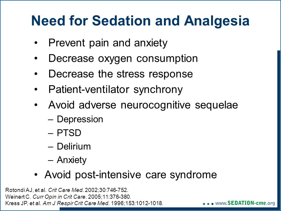 Need for Sedation and Analgesia Prevent pain and anxiety Decrease oxygen consumption Decrease the stress response Patient-ventilator synchrony Avoid adverse neurocognitive sequelae –Depression –PTSD –Delirium –Anxiety Avoid post-intensive care syndrome Rotondi AJ, et al.