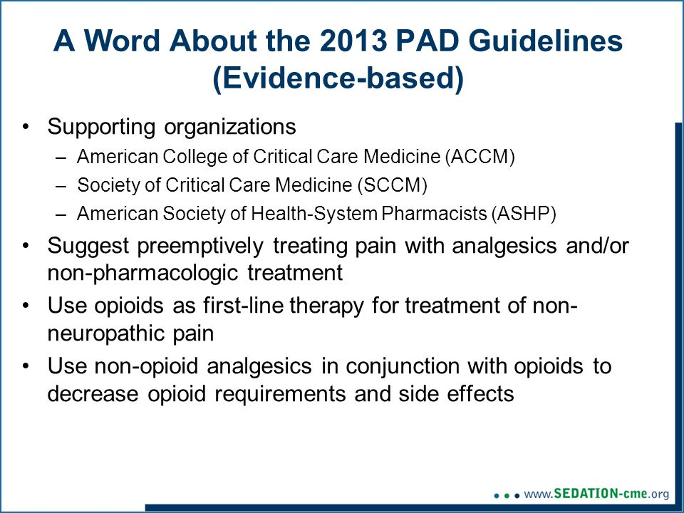 A Word About the 2013 PAD Guidelines (Evidence-based) Supporting organizations –American College of Critical Care Medicine (ACCM) –Society of Critical Care Medicine (SCCM) –American Society of Health-System Pharmacists (ASHP) Suggest preemptively treating pain with analgesics and/or non-pharmacologic treatment Use opioids as first-line therapy for treatment of non- neuropathic pain Use non-opioid analgesics in conjunction with opioids to decrease opioid requirements and side effects
