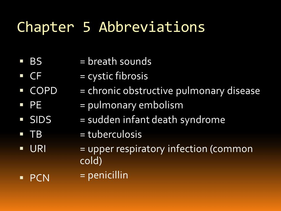 Chapter 5 Abbreviations  BS  CF  COPD  PE  SIDS  TB  URI  PCN = breath sounds = cystic fibrosis = chronic obstructive pulmonary disease = pulmonary embolism = sudden infant death syndrome = tuberculosis = upper respiratory infection (common cold) = penicillin