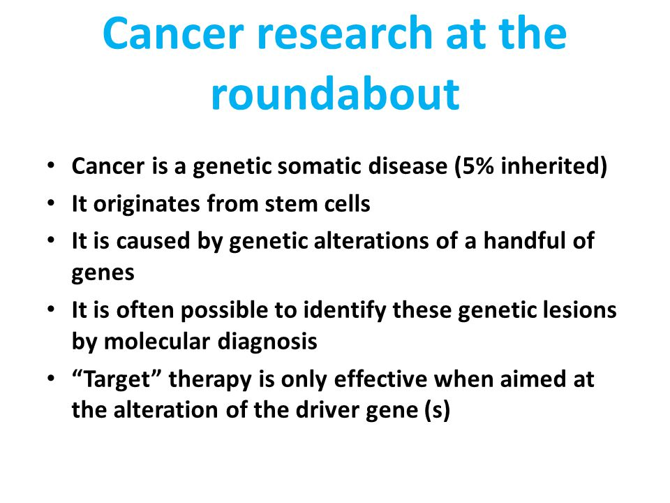 Cancer research at the roundabout Cancer is a genetic somatic disease (5% inherited) It originates from stem cells It is caused by genetic alterations of a handful of genes It is often possible to identify these genetic lesions by molecular diagnosis Target therapy is only effective when aimed at the alteration of the driver gene (s)