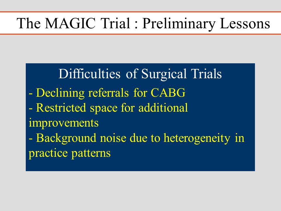 The MAGIC Trial : Preliminary Lessons Difficulties of Surgical Trials - Declining referrals for CABG - Restricted space for additional improvements - Background noise due to heterogeneity in practice patterns