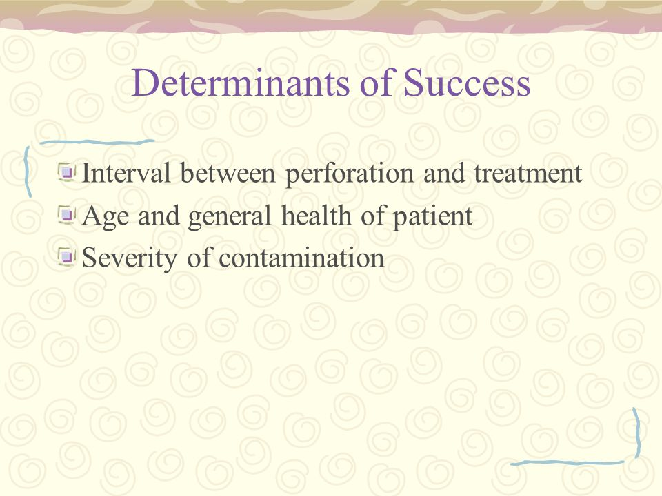 Determinants of Success Interval between perforation and treatment Age and general health of patient Severity of contamination