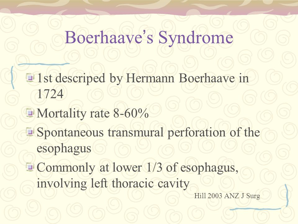 Boerhaave ' s Syndrome 1st descriped by Hermann Boerhaave in 1724 Mortality rate 8-60% Spontaneous transmural perforation of the esophagus Commonly at lower 1/3 of esophagus, involving left thoracic cavity Hill 2003 ANZ J Surg