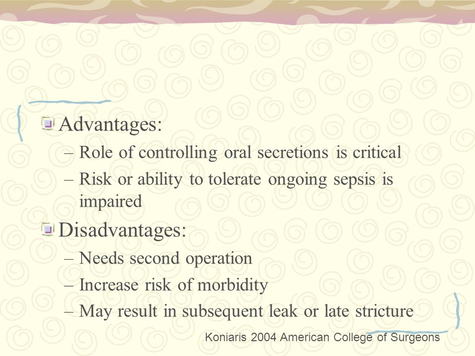 Advantages: –Role of controlling oral secretions is critical –Risk or ability to tolerate ongoing sepsis is impaired Disadvantages: –Needs second operation –Increase risk of morbidity –May result in subsequent leak or late stricture Koniaris 2004 American College of Surgeons