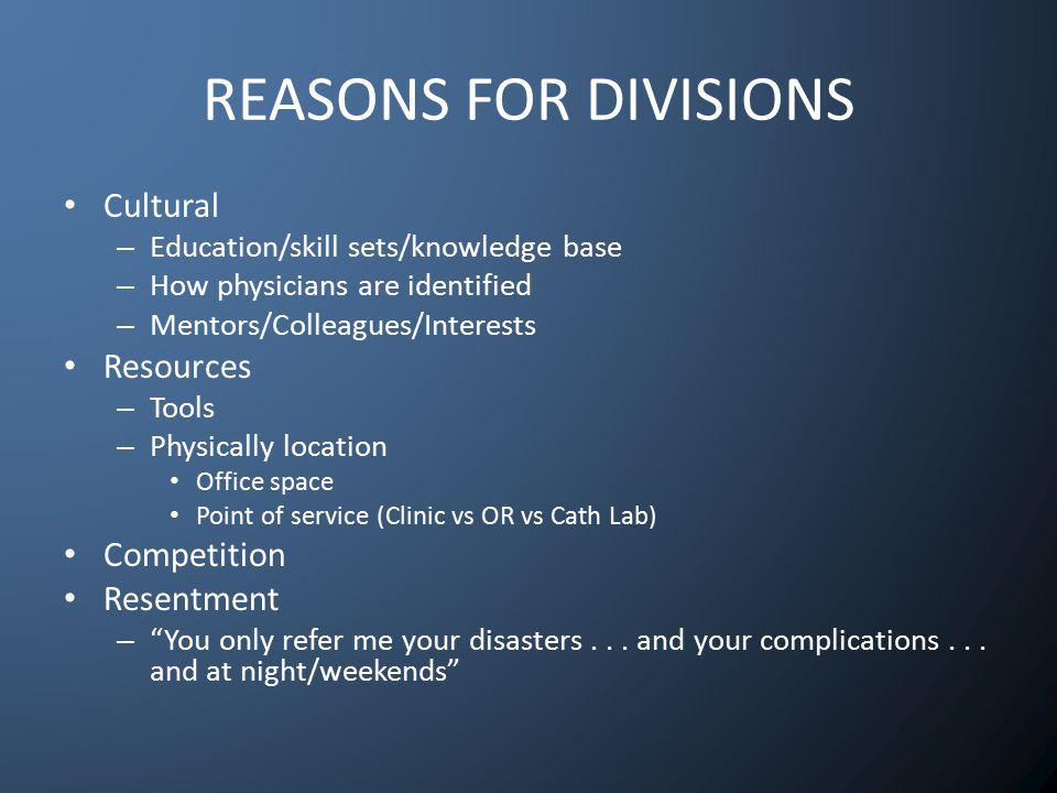 REASONS FOR DIVISIONS Cultural – Education/skill sets/knowledge base – How physicians are identified – Mentors/Colleagues/Interests Resources – Tools – Physically location Office space Point of service (Clinic vs OR vs Cath Lab) Competition Resentment – You only refer me your disasters...