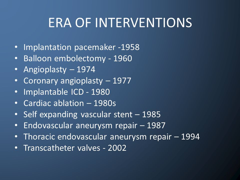 ERA OF INTERVENTIONS Implantation pacemaker -1958 Balloon embolectomy - 1960 Angioplasty – 1974 Coronary angioplasty – 1977 Implantable ICD - 1980 Cardiac ablation – 1980s Self expanding vascular stent – 1985 Endovascular aneurysm repair – 1987 Thoracic endovascular aneurysm repair – 1994 Transcatheter valves - 2002