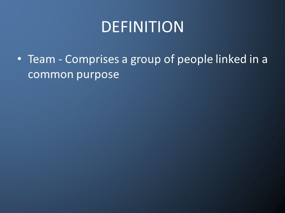 DEFINITION Team - Comprises a group of people linked in a common purpose