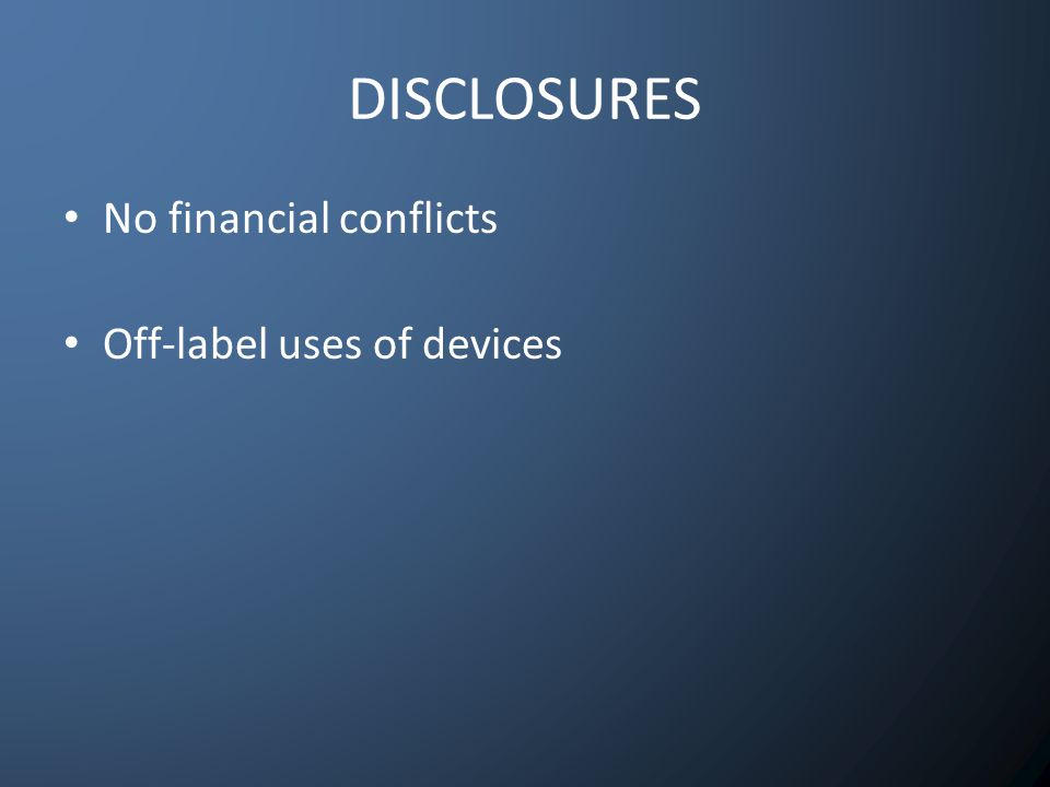 DISCLOSURES No financial conflicts Off-label uses of devices