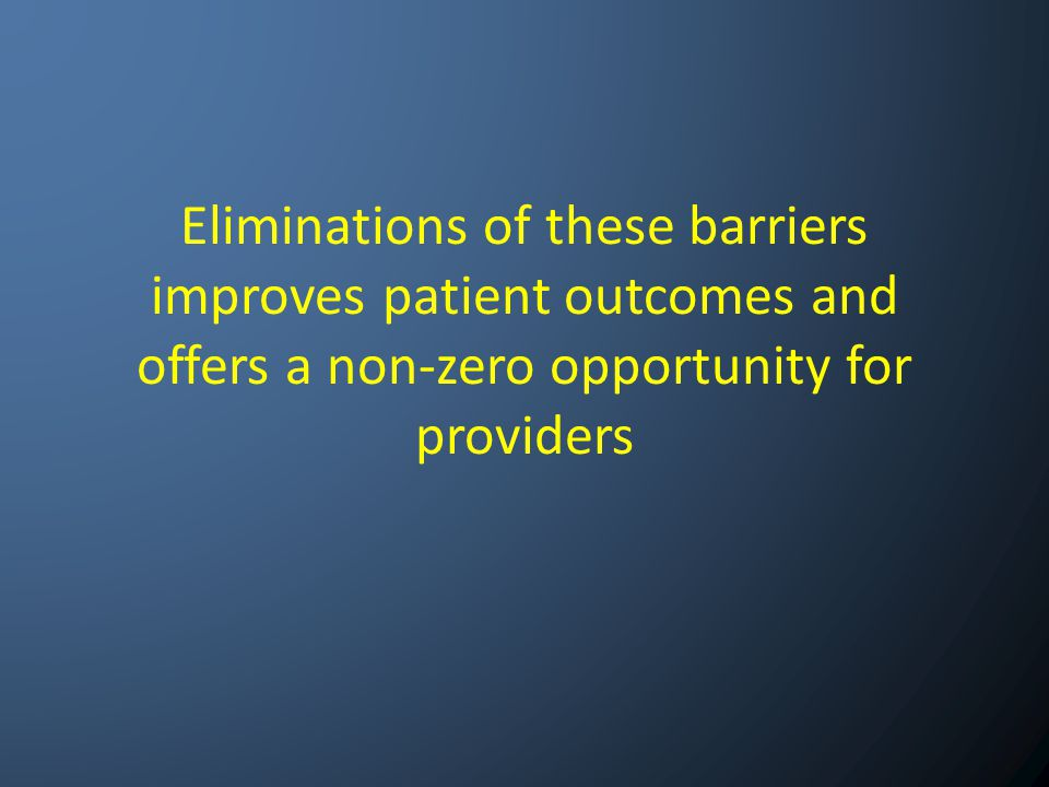 Eliminations of these barriers improves patient outcomes and offers a non-zero opportunity for providers