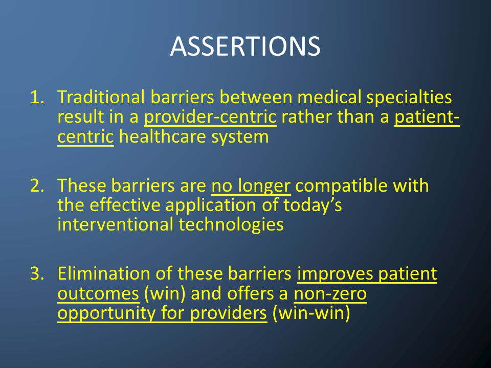 ASSERTIONS 1.Traditional barriers between medical specialties result in a provider-centric rather than a patient- centric healthcare system 2.These barriers are no longer compatible with the effective application of today's interventional technologies 3.Elimination of these barriers improves patient outcomes (win) and offers a non-zero opportunity for providers (win-win)