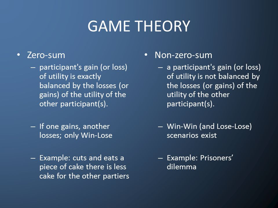 GAME THEORY Zero-sum – participant s gain (or loss) of utility is exactly balanced by the losses (or gains) of the utility of the other participant(s).