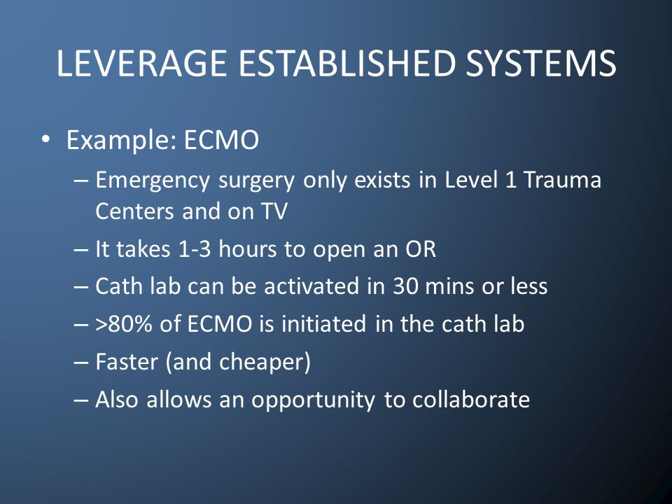 LEVERAGE ESTABLISHED SYSTEMS Example: ECMO – Emergency surgery only exists in Level 1 Trauma Centers and on TV – It takes 1-3 hours to open an OR – Cath lab can be activated in 30 mins or less – >80% of ECMO is initiated in the cath lab – Faster (and cheaper) – Also allows an opportunity to collaborate