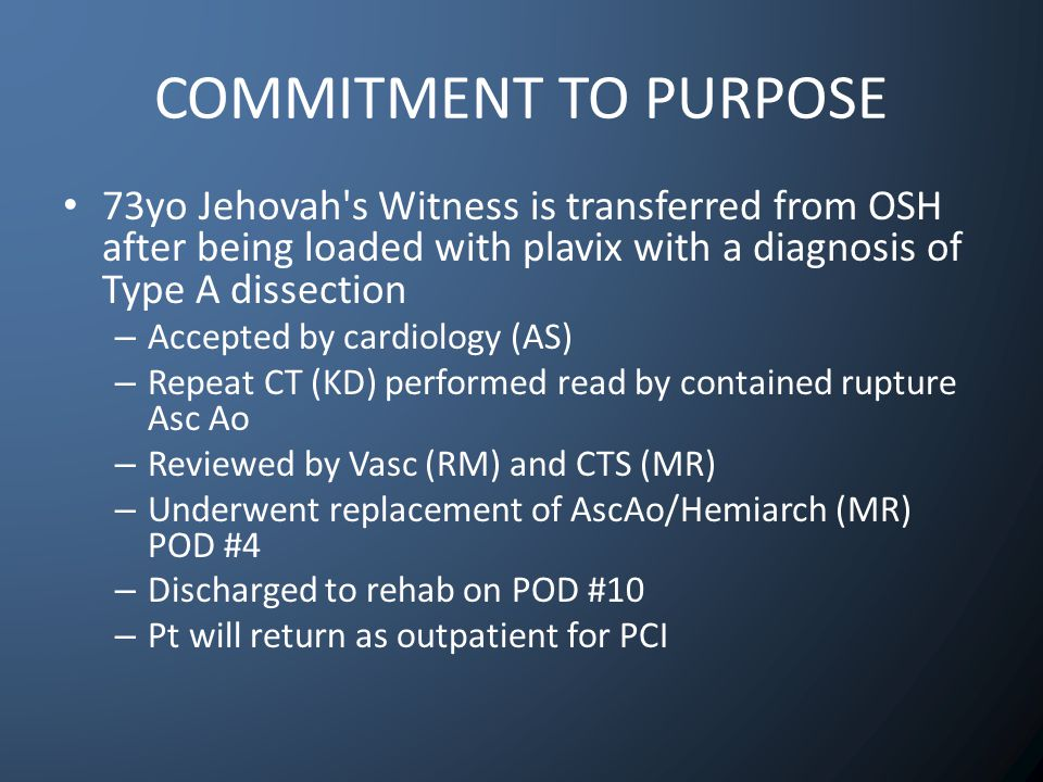 COMMITMENT TO PURPOSE 73yo Jehovah s Witness is transferred from OSH after being loaded with plavix with a diagnosis of Type A dissection – Accepted by cardiology (AS) – Repeat CT (KD) performed read by contained rupture Asc Ao – Reviewed by Vasc (RM) and CTS (MR) – Underwent replacement of AscAo/Hemiarch (MR) POD #4 – Discharged to rehab on POD #10 – Pt will return as outpatient for PCI