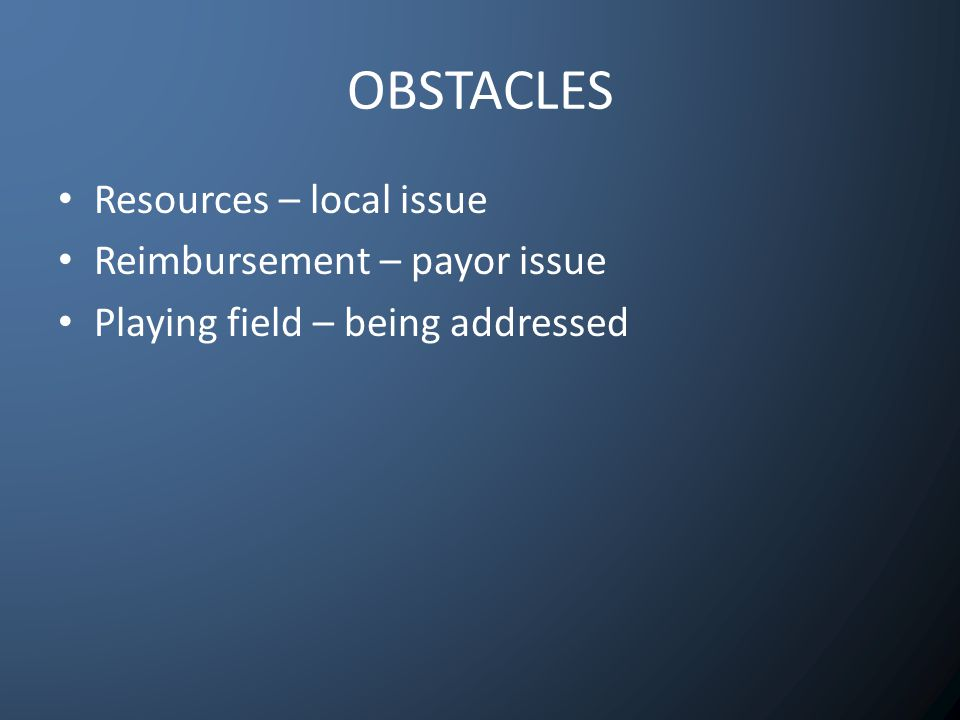 OBSTACLES Resources – local issue Reimbursement – payor issue Playing field – being addressed