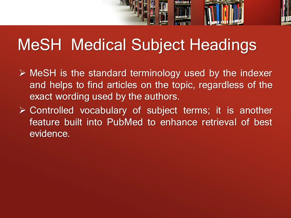 MeSH Medical Subject Headings  MeSH is the standard terminology used by the indexer and helps to find articles on the topic, regardless of the exact wording used by the authors.