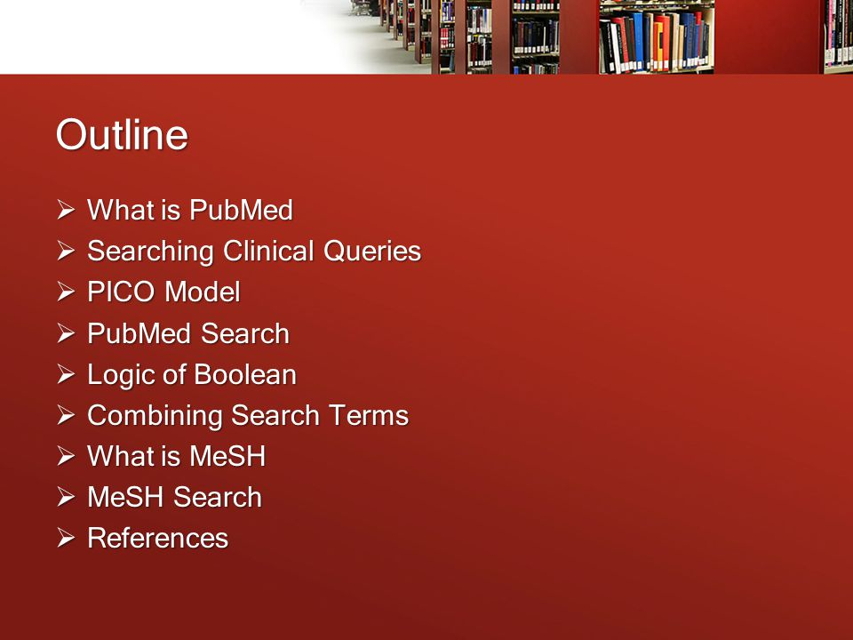 Outline  What is PubMed  Searching Clinical Queries  PICO Model  PubMed Search  Logic of Boolean  Combining Search Terms  What is MeSH  MeSH Search  References