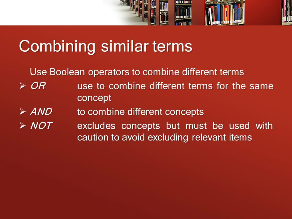 Combining similar terms Use Boolean operators to combine different terms  ORuse to combine different terms for the same concept  ANDto combine different concepts  NOTexcludes concepts but must be used with caution to avoid excluding relevant items