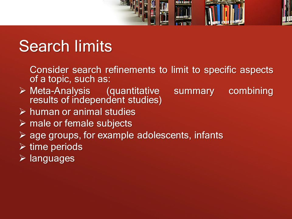 Search limits Consider search refinements to limit to specific aspects of a topic, such as:  Meta-Analysis(quantitative summary combining results of independent studies)  human or animal studies  male or female subjects  age groups, for example adolescents, infants  time periods  languages