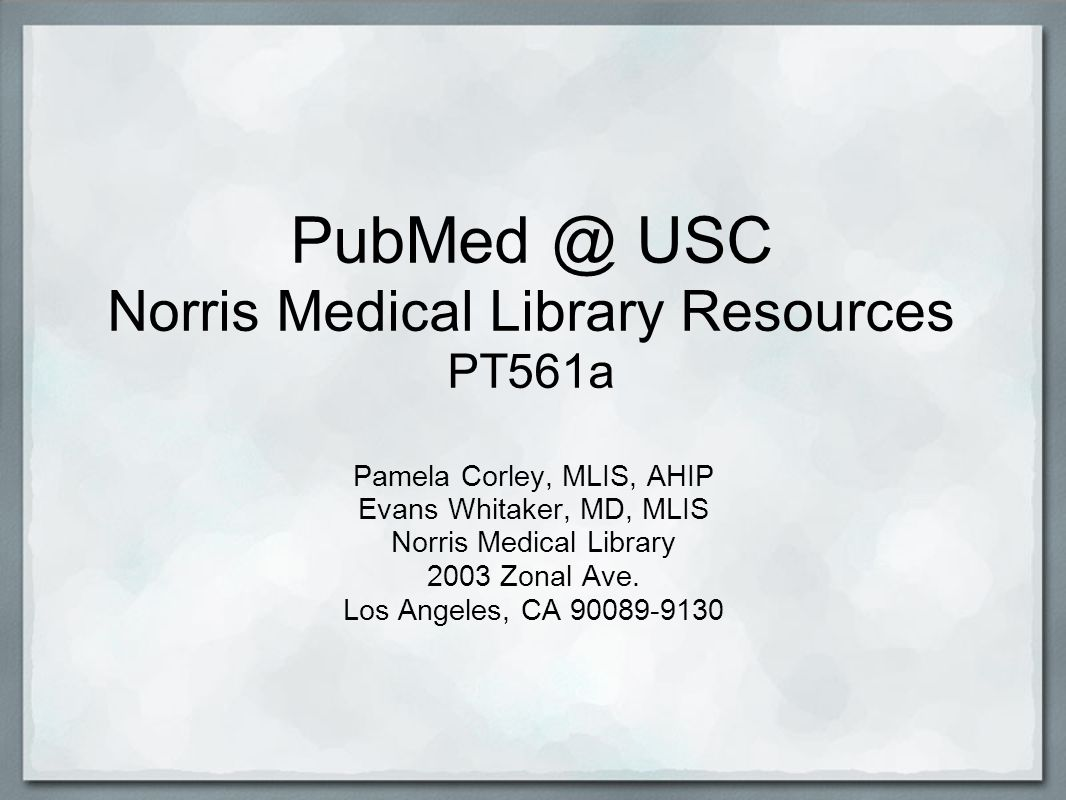 PubMed @ USC Norris Medical Library Resources PT561a Pamela Corley, MLIS, AHIP Evans Whitaker, MD, MLIS Norris Medical Library 2003 Zonal Ave.