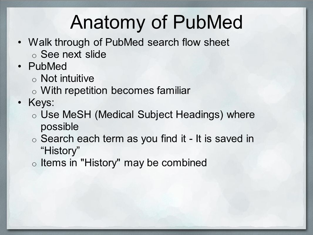 Anatomy of PubMed Walk through of PubMed search flow sheet o See next slide PubMed o Not intuitive o With repetition becomes familiar Keys: o Use MeSH (Medical Subject Headings) where possible o Search each term as you find it - It is saved in History o Items in History may be combined