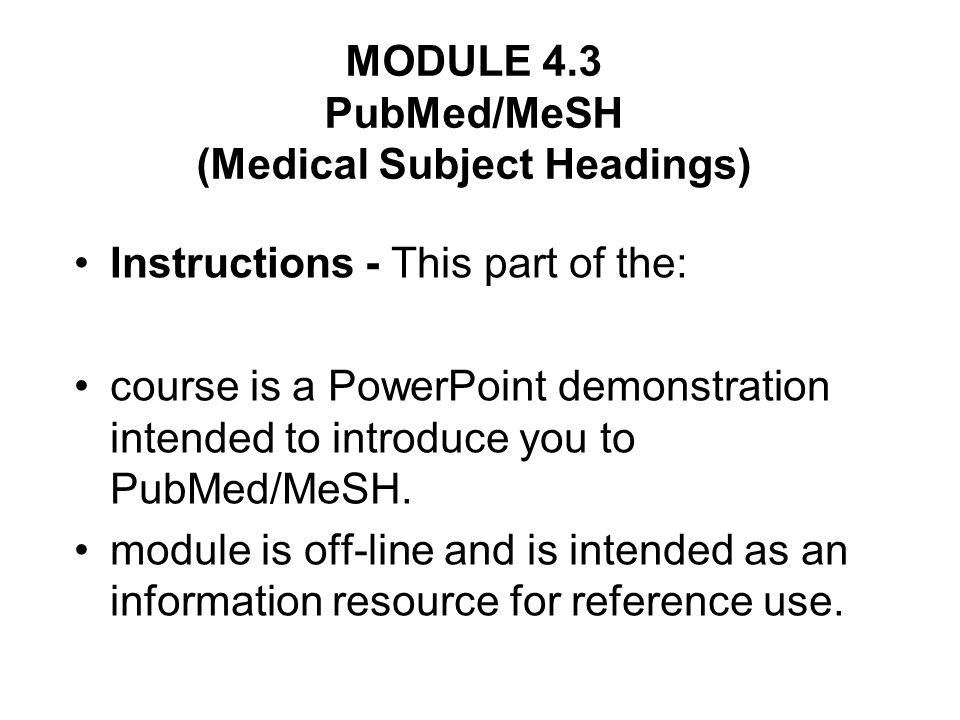 MODULE 4.3 PubMed/MeSH (Medical Subject Headings) Instructions - This part of the: course is a PowerPoint demonstration intended to introduce you to PubMed/MeSH.