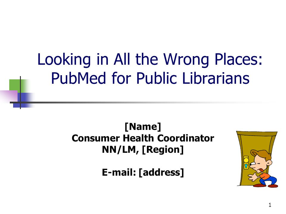 1 Looking in All the Wrong Places: PubMed for Public Librarians [Name] Consumer Health Coordinator NN/LM, [Region] E-mail: [address]