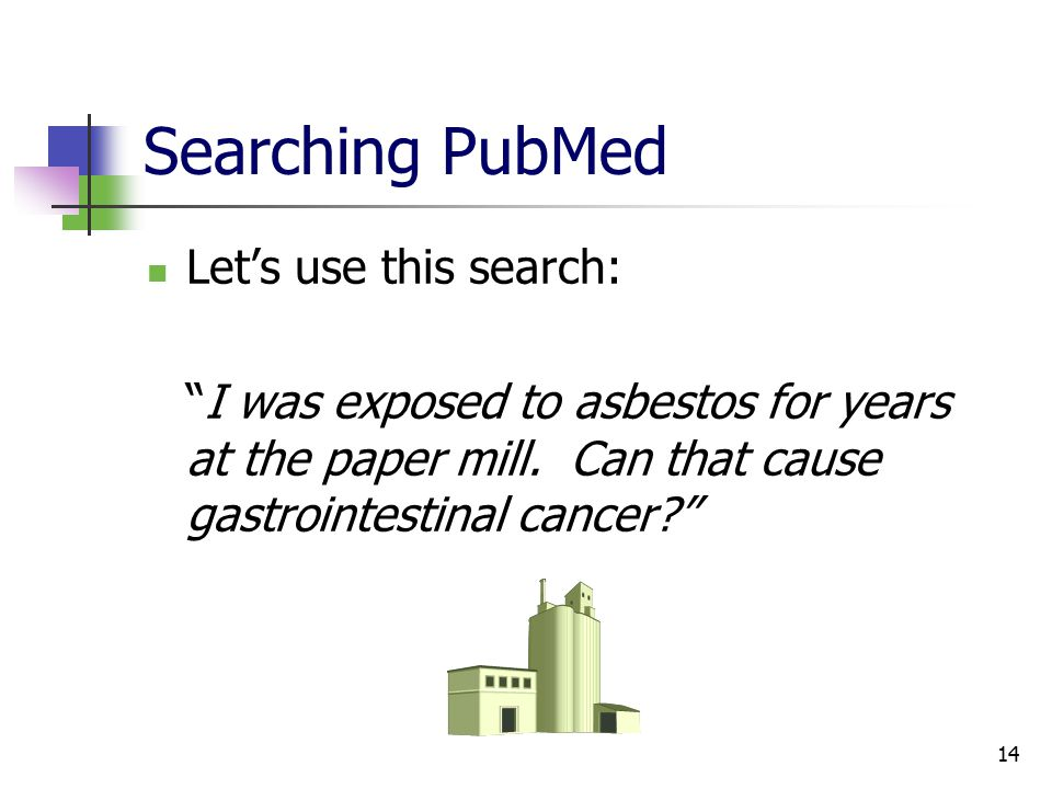 14 Searching PubMed Let's use this search: I was exposed to asbestos for years at the paper mill.