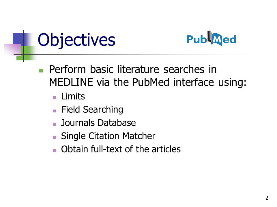2 Objectives Perform basic literature searches in MEDLINE via the PubMed interface using: Limits Field Searching Journals Database Single Citation Matcher Obtain full-text of the articles