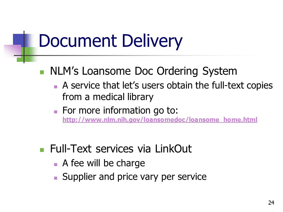 24 Document Delivery NLM's Loansome Doc Ordering System A service that let's users obtain the full-text copies from a medical library For more information go to: http://www.nlm.nih.gov/loansomedoc/loansome_home.html http://www.nlm.nih.gov/loansomedoc/loansome_home.html Full-Text services via LinkOut A fee will be charge Supplier and price vary per service