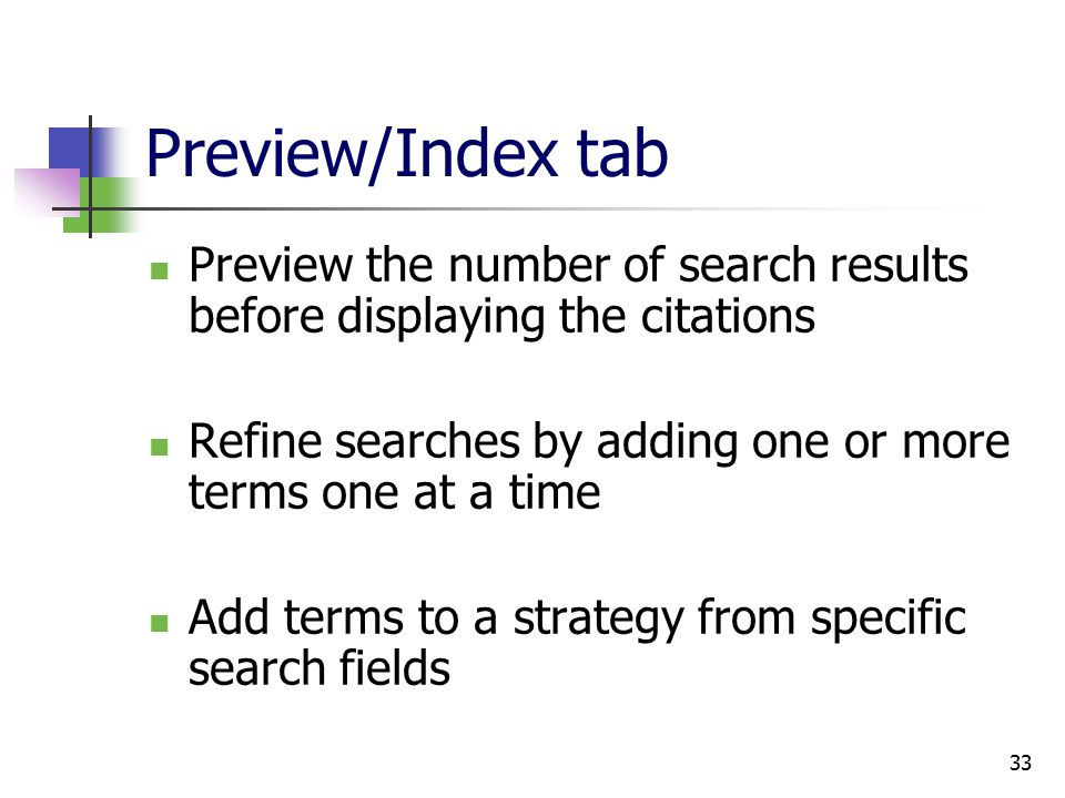 33 Preview/Index tab Preview the number of search results before displaying the citations Refine searches by adding one or more terms one at a time Add terms to a strategy from specific search fields