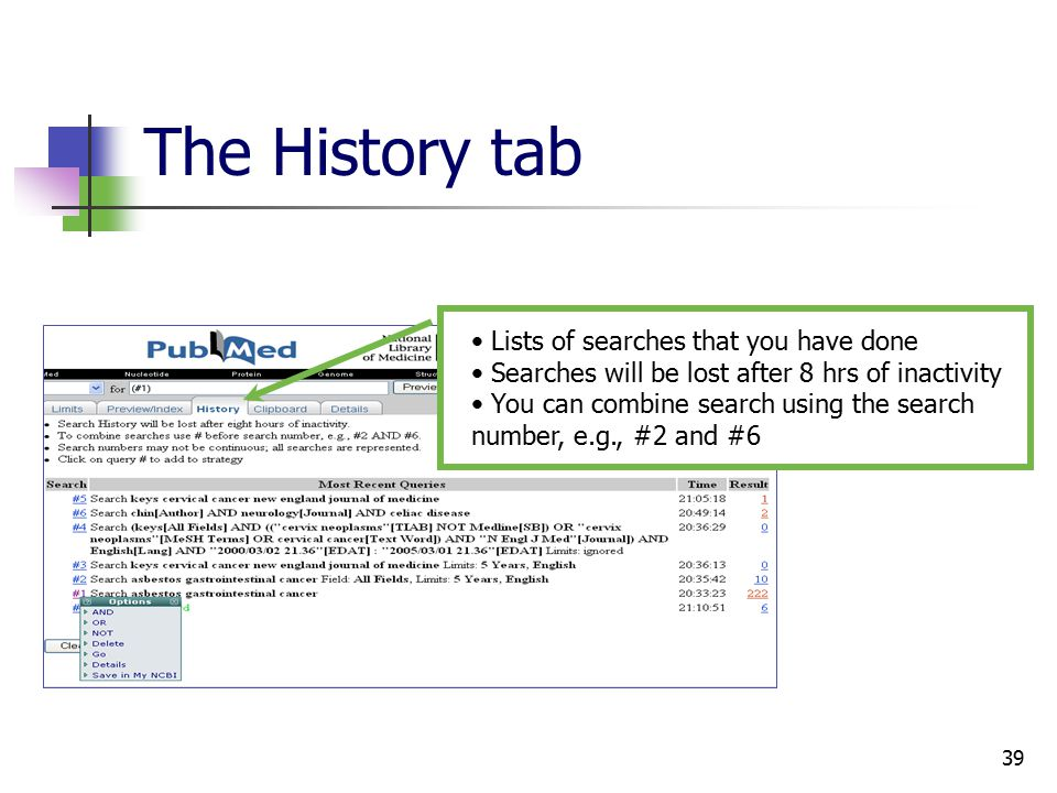 39 The History tab Lists of searches that you have done Searches will be lost after 8 hrs of inactivity You can combine search using the search number, e.g., #2 and #6