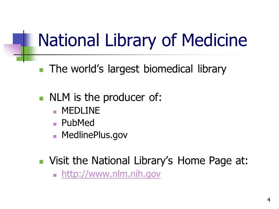 4 National Library of Medicine The world's largest biomedical library NLM is the producer of: MEDLINE PubMed MedlinePlus.gov Visit the National Library's Home Page at: http://www.nlm.nih.gov