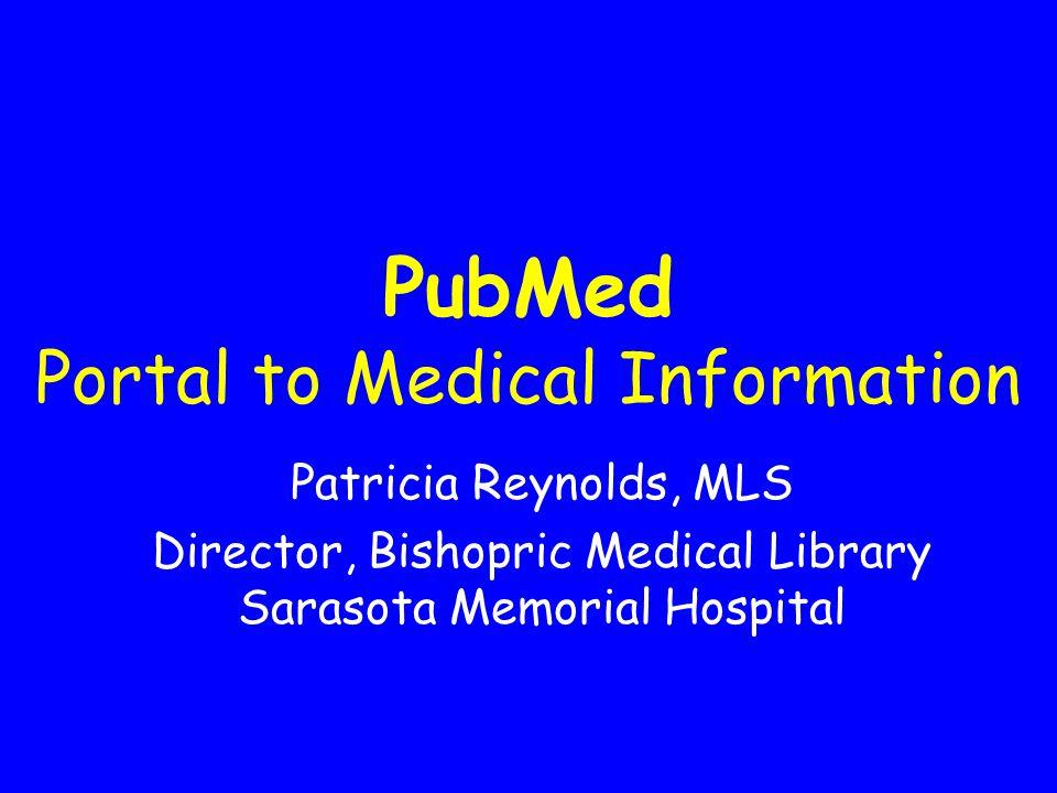 PubMed Portal to Medical Information Patricia Reynolds, MLS Director, Bishopric Medical Library Sarasota Memorial Hospital