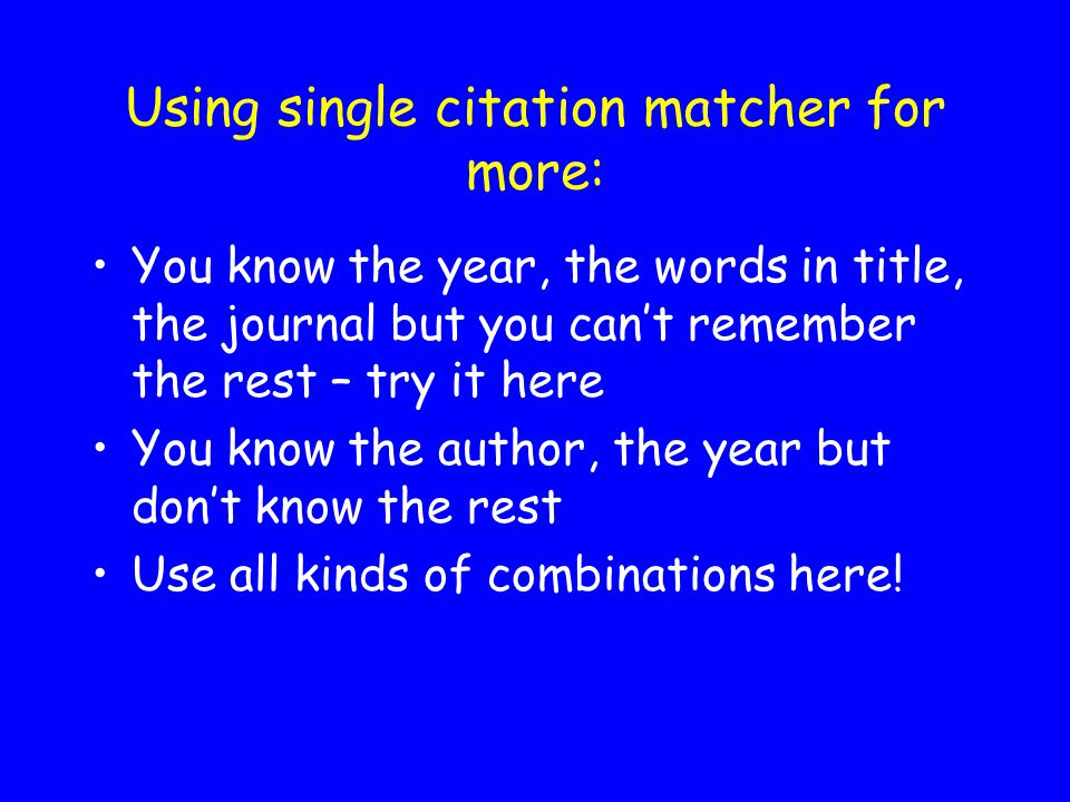 Using single citation matcher for more: You know the year, the words in title, the journal but you can't remember the rest – try it here You know the author, the year but don't know the rest Use all kinds of combinations here!