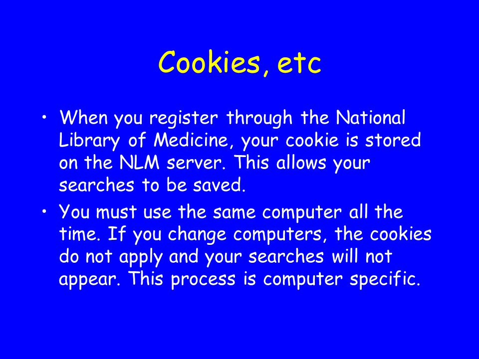 Cookies, etc When you register through the National Library of Medicine, your cookie is stored on the NLM server.