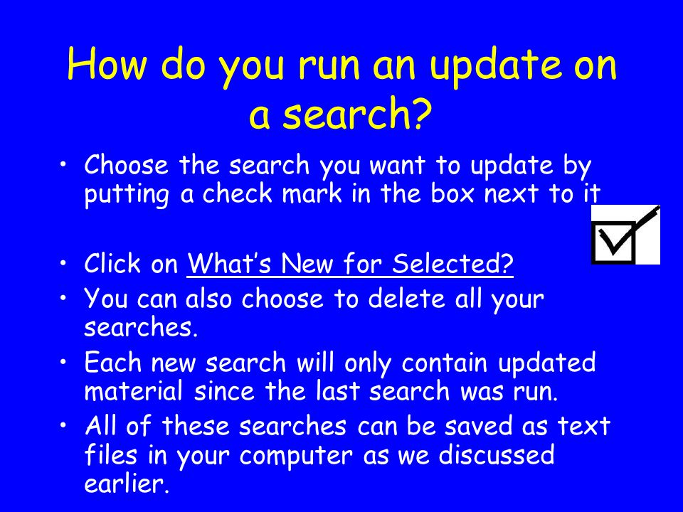 How do you run an update on a search? Choose the search you want to update by putting a check mark in the box next to it Click on What's New for Selec