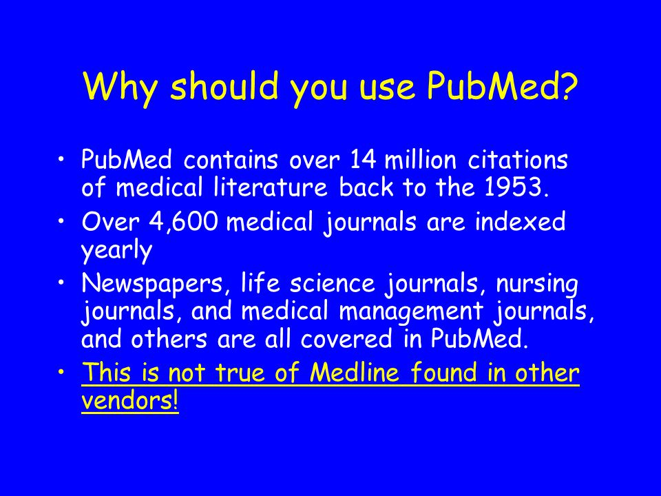 Why should you use PubMed? PubMed contains over 14 million citations of medical literature back to the 1953. Over 4,600 medical journals are indexed y