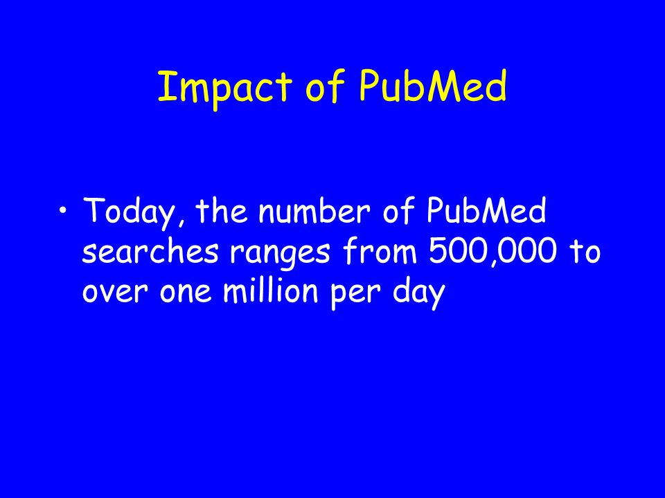 Impact of PubMed Today, the number of PubMed searches ranges from 500,000 to over one million per day