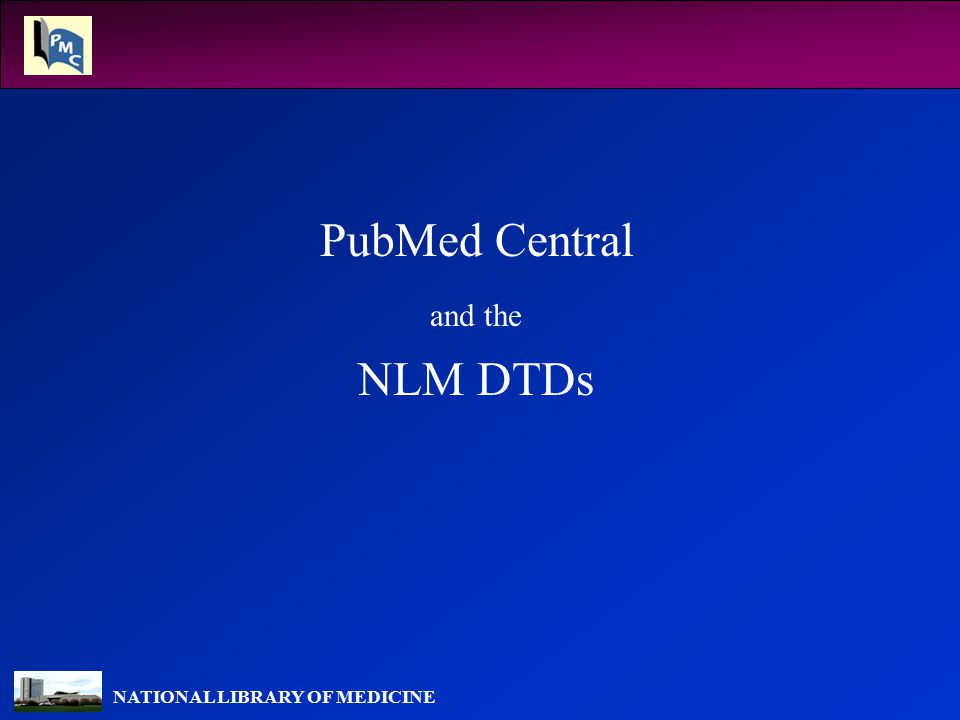 NATIONAL LIBRARY OF MEDICINE Archiving / Publishing DTDs PLoS is using the DTD for their journals TechBooks is using Journal Publishing DTD to send PMC content for J.