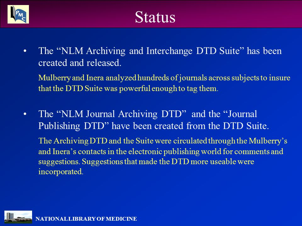 "NATIONAL LIBRARY OF MEDICINE Status The ""NLM Archiving and Interchange DTD Suite"" has been created and released. Mulberry and Inera analyzed hundreds"