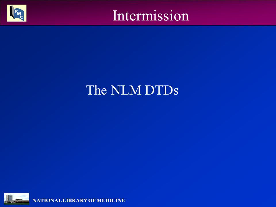 NATIONAL LIBRARY OF MEDICINE Intermission The NLM DTDs